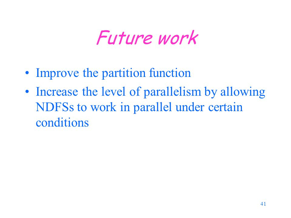41 Future work Improve the partition function Increase the level of parallelism by allowing NDFSs to work in parallel under certain conditions
