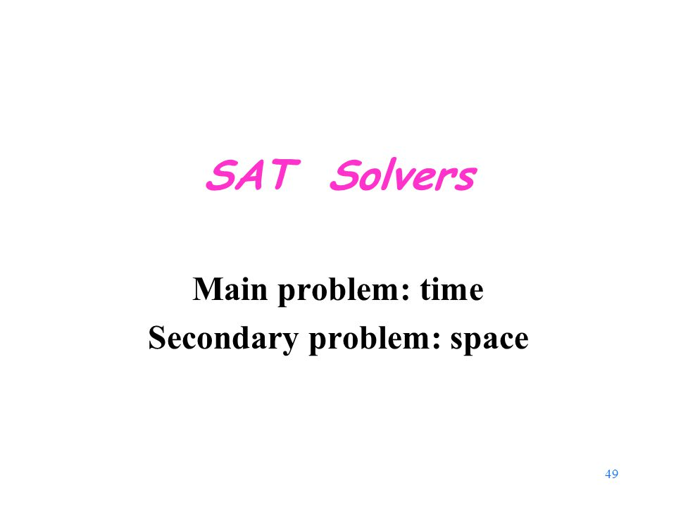 49 SAT Solvers Main problem: time Secondary problem: space
