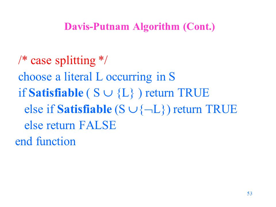 53 Davis-Putnam Algorithm (Cont.) /* case splitting */ choose a literal L occurring in S if Satisfiable ( S  {L} ) return TRUE else if Satisfiable (S  {  L}) return TRUE else return FALSE end function