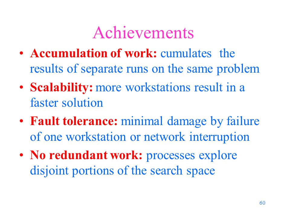 60 Achievements Accumulation of work: cumulates the results of separate runs on the same problem Scalability: more workstations result in a faster solution Fault tolerance: minimal damage by failure of one workstation or network interruption No redundant work: processes explore disjoint portions of the search space