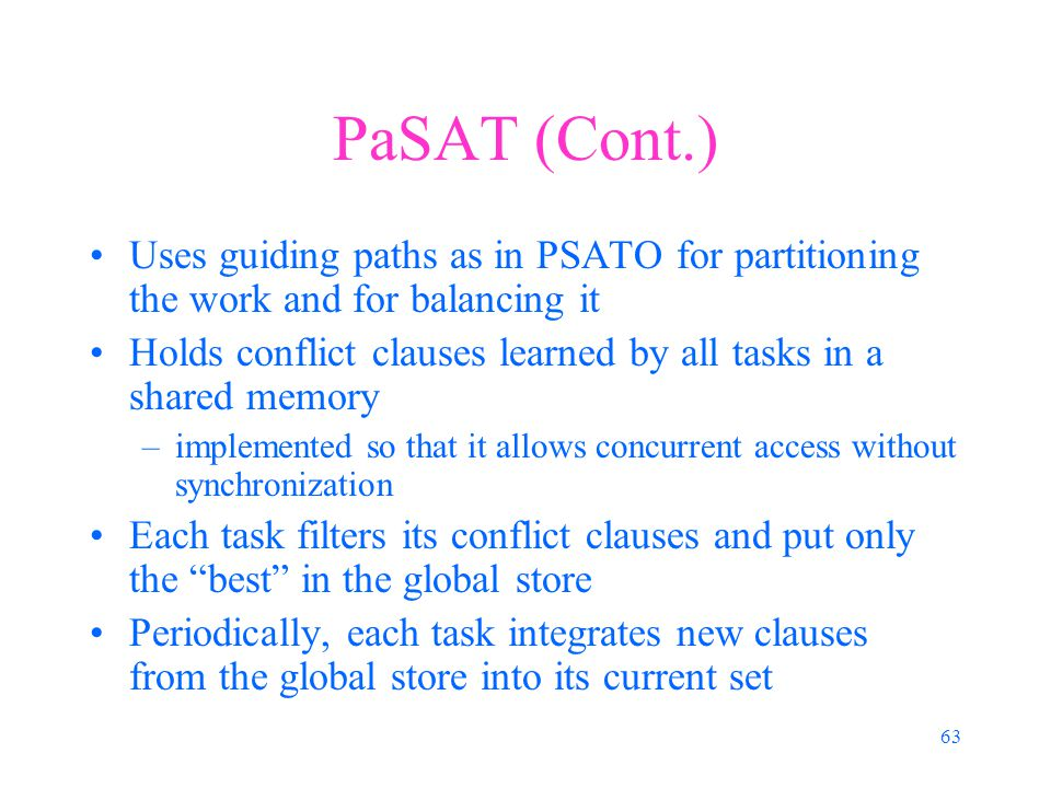 63 PaSAT (Cont.) Uses guiding paths as in PSATO for partitioning the work and for balancing it Holds conflict clauses learned by all tasks in a shared memory –implemented so that it allows concurrent access without synchronization Each task filters its conflict clauses and put only the best in the global store Periodically, each task integrates new clauses from the global store into its current set