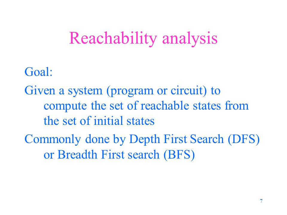 7 Reachability analysis Goal: Given a system (program or circuit) to compute the set of reachable states from the set of initial states Commonly done by Depth First Search (DFS) or Breadth First search (BFS)