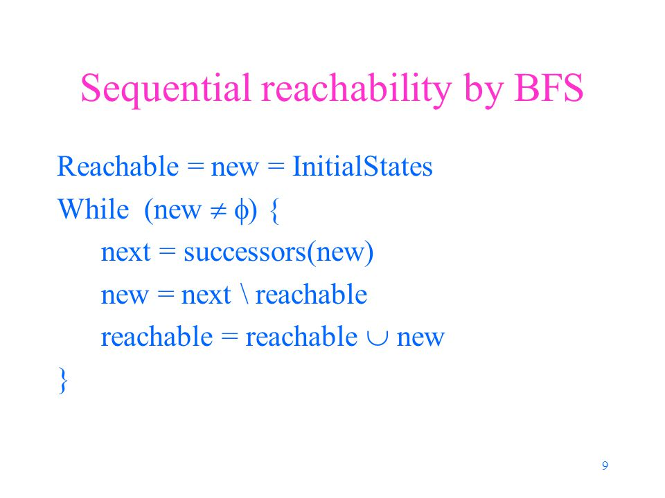 9 Sequential reachability by BFS Reachable = new = InitialStates While (new   ) { next = successors(new) new = next \ reachable reachable = reachable  new }