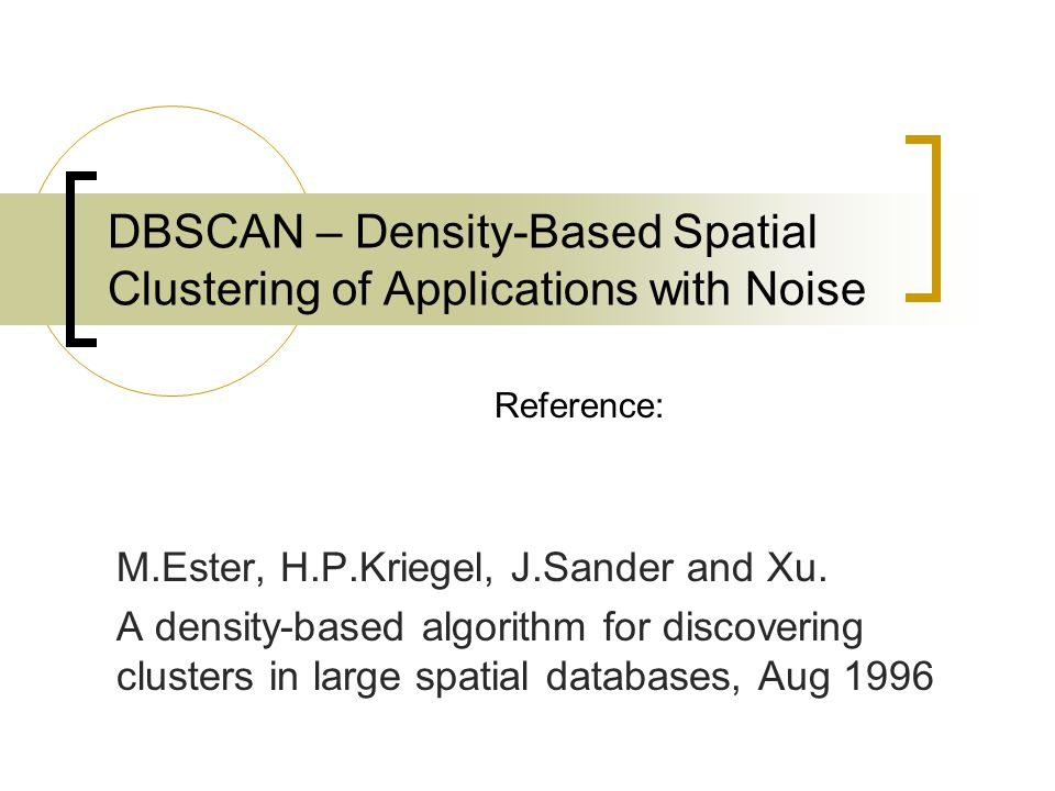 DBSCAN – Density-Based Spatial Clustering of Applications with Noise M.Ester, H.P.Kriegel, J.Sander and Xu. A density-based algorithm for discovering