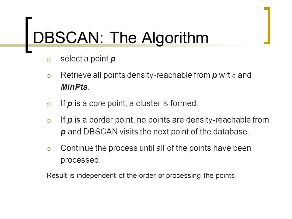 DBSCAN: The Algorithm  select a point p  Retrieve all points density-reachable from p wrt  and MinPts.  If p is a core point, a cluster is formed.