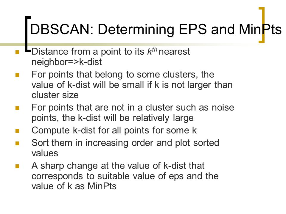 DBSCAN: Determining EPS and MinPts Distance from a point to its k th nearest neighbor=>k-dist For points that belong to some clusters, the value of k-