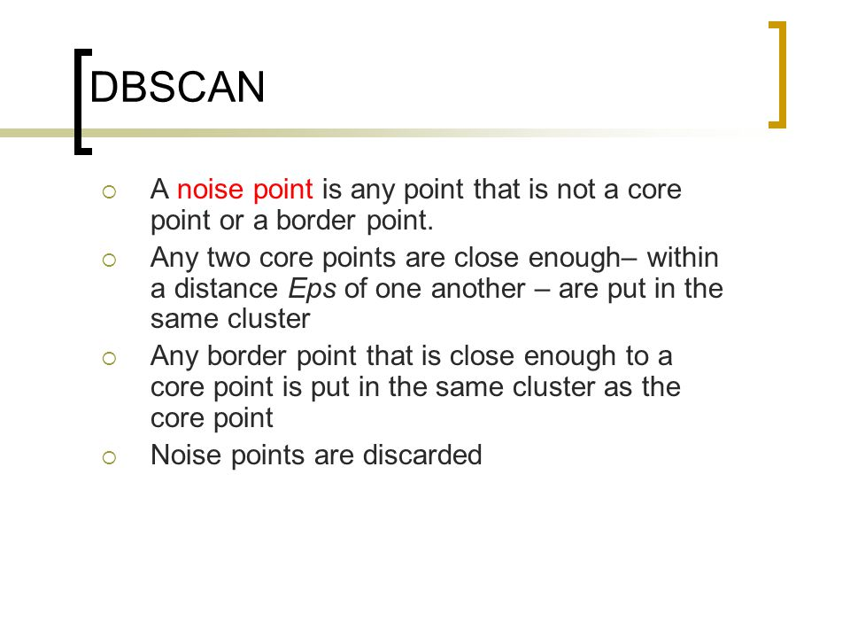 DBSCAN  A noise point is any point that is not a core point or a border point.  Any two core points are close enough– within a distance Eps of one a