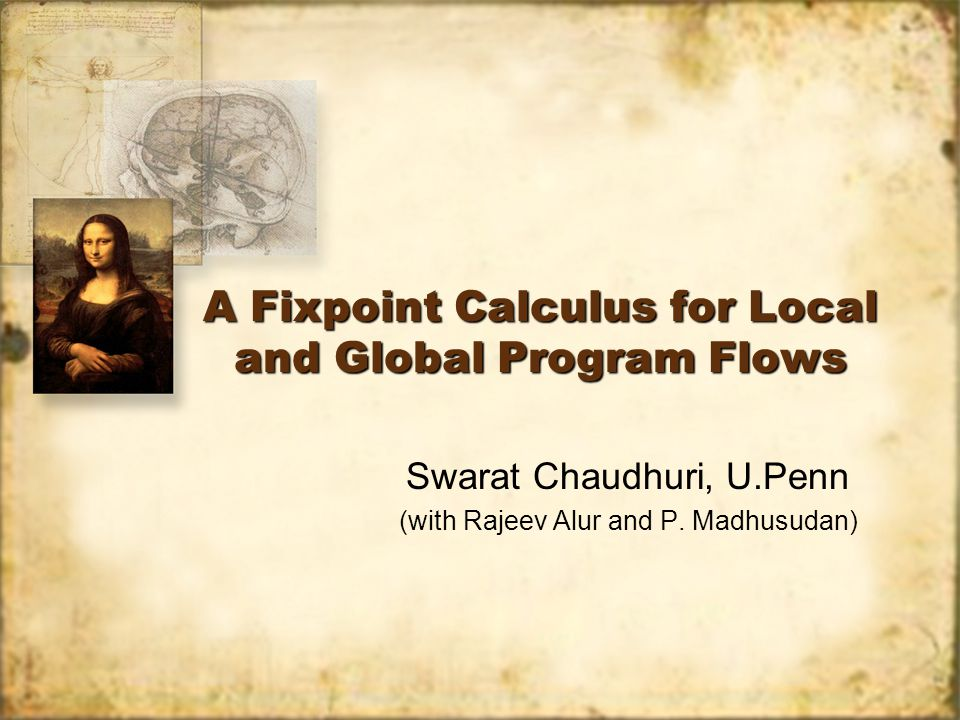 A Fixpoint Calculus for Local and Global Program Flows Swarat Chaudhuri, U.Penn (with Rajeev Alur and P.
