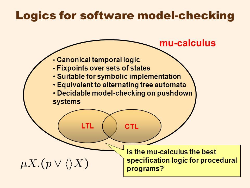 Logics for software model-checking mu-calculus Canonical temporal logic Fixpoints over sets of states Suitable for symbolic implementation Equivalent to alternating tree automata Decidable model-checking on pushdown systems LTL CTL Is the mu-calculus the best specification logic for procedural programs?
