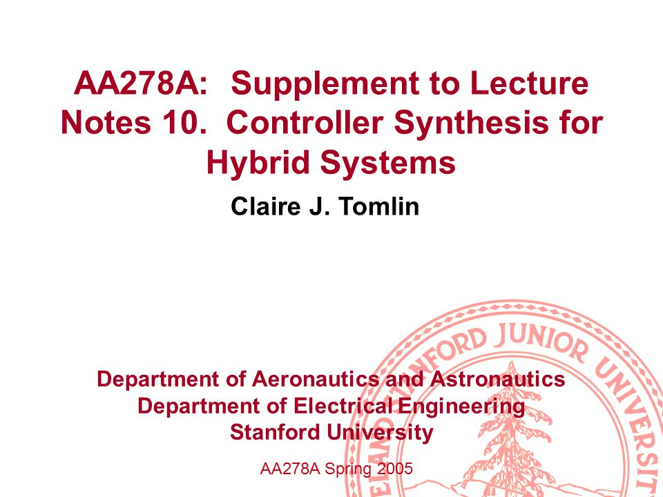 AA278A: Supplement to Lecture Notes 10. Controller Synthesis for Hybrid Systems Claire J.