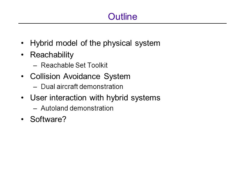 Outline Hybrid model of the physical system Reachability –Reachable Set Toolkit Collision Avoidance System –Dual aircraft demonstration User interaction with hybrid systems –Autoland demonstration Software