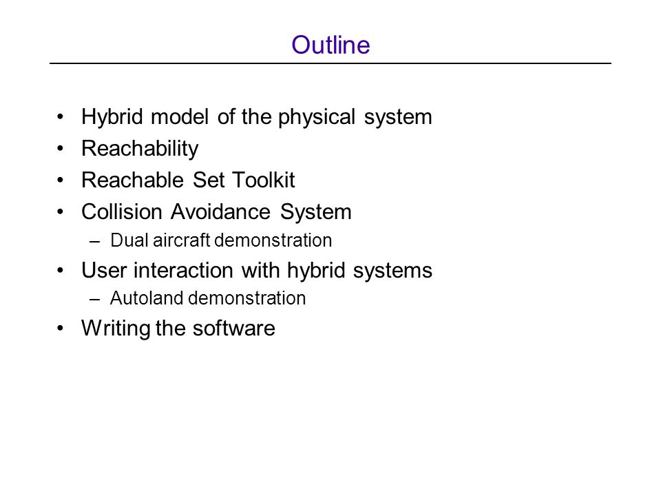 Outline Hybrid model of the physical system Reachability Reachable Set Toolkit Collision Avoidance System –Dual aircraft demonstration User interaction with hybrid systems –Autoland demonstration Writing the software