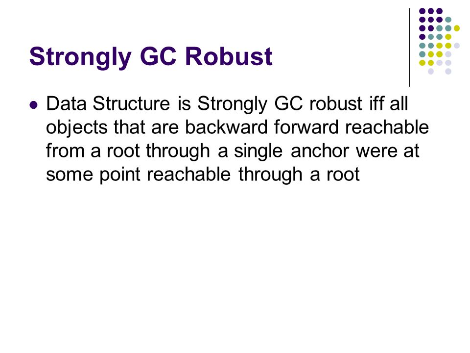 Strongly GC Robust Data Structure is Strongly GC robust iff all objects that are backward forward reachable from a root through a single anchor were at some point reachable through a root