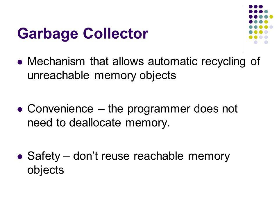 Garbage Collector Mechanism that allows automatic recycling of unreachable memory objects Convenience – the programmer does not need to deallocate memory.