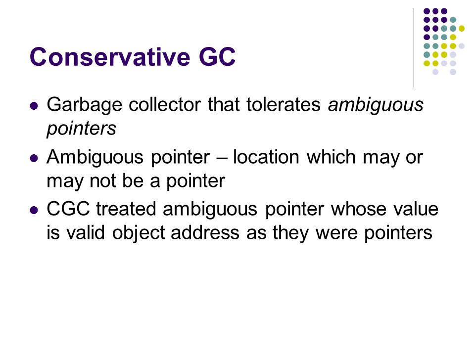 Conservative GC Garbage collector that tolerates ambiguous pointers Ambiguous pointer – location which may or may not be a pointer CGC treated ambiguous pointer whose value is valid object address as they were pointers