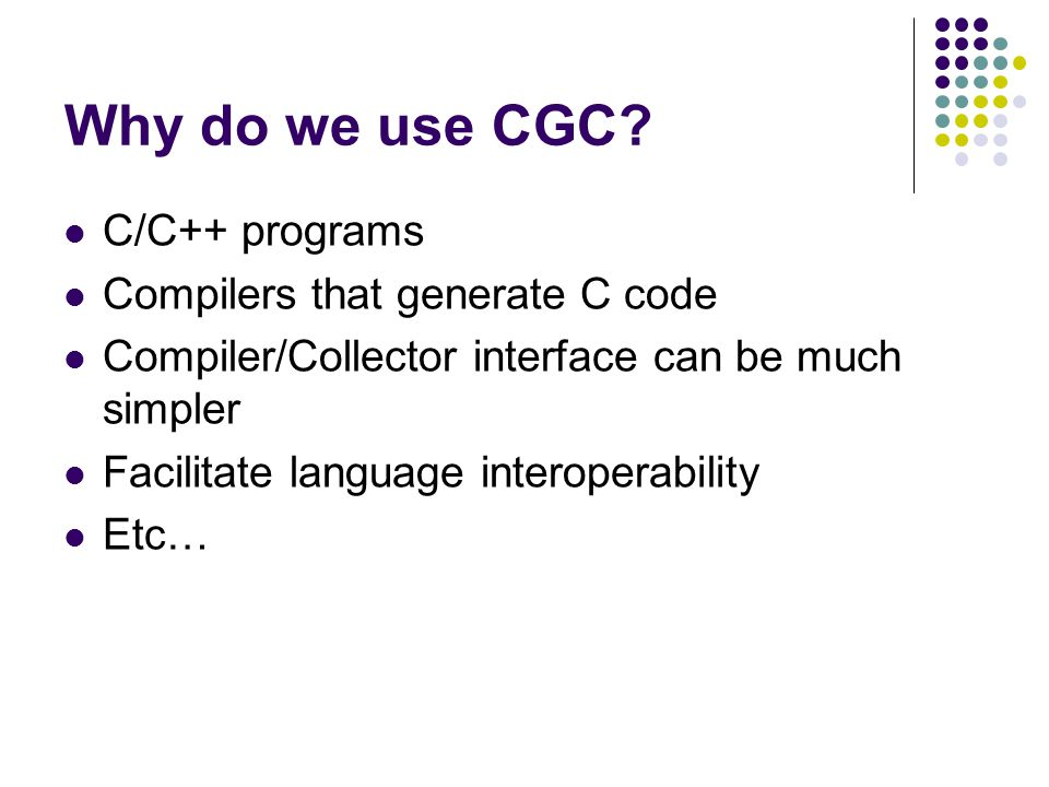 CGC Problems Can't safely update a pointer to a moved object (unless we are sure that the pointer is unambiguous) Bad for programs with a large number of very short lived objects Retaining unreferenced memory as a result of misidentified pointers Integer that misidentified as a pointer to a large Data Structure