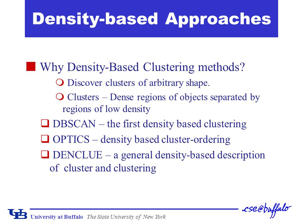 University at BuffaloThe State University of New York DBSCAN: Density Based Spatial Clustering of Applications with Noise Proposed by Ester, Kriegel, Sander, and Xu (KDD96) Relies on a density-based notion of cluster: A cluster is defined as a maximal set of density- connected points.