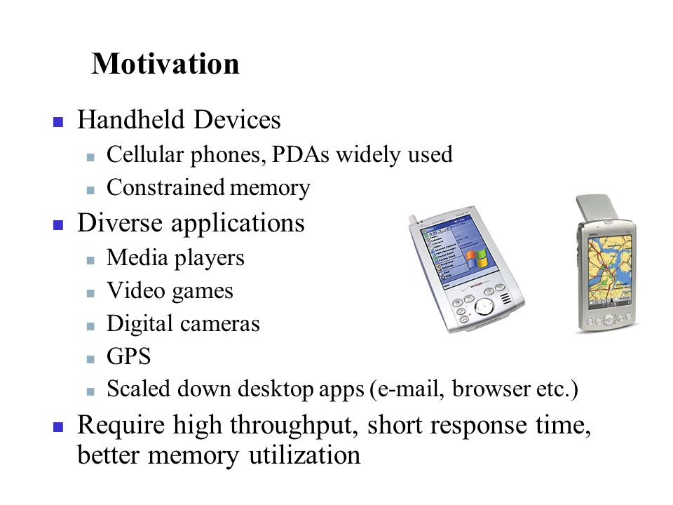 Motivation Handheld Devices Cellular phones, PDAs widely used Constrained memory Diverse applications Media players Video games Digital cameras GPS Scaled down desktop apps (e-mail, browser etc.) Require high throughput, short response time, better memory utilization