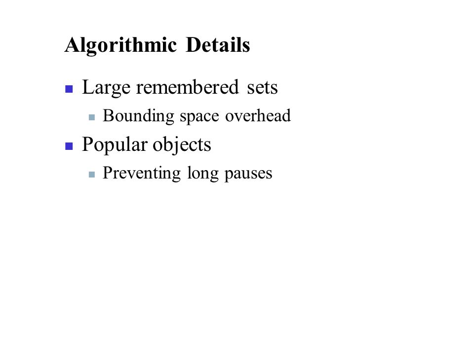 Algorithmic Details Large remembered sets Bounding space overhead Popular objects Preventing long pauses