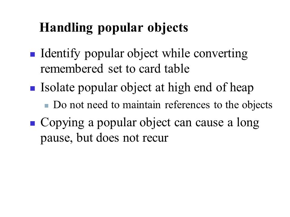 Handling popular objects Identify popular object while converting remembered set to card table Isolate popular object at high end of heap Do not need to maintain references to the objects Copying a popular object can cause a long pause, but does not recur