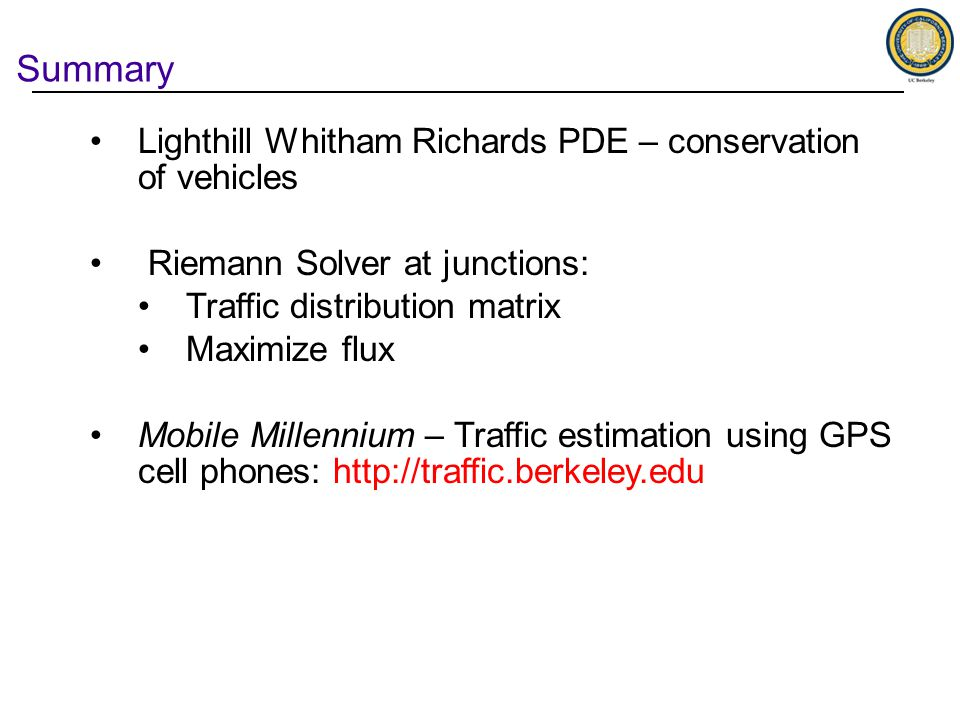Summary Lighthill Whitham Richards PDE – conservation of vehicles Riemann Solver at junctions: Traffic distribution matrix Maximize flux Mobile Millennium – Traffic estimation using GPS cell phones: http://traffic.berkeley.edu