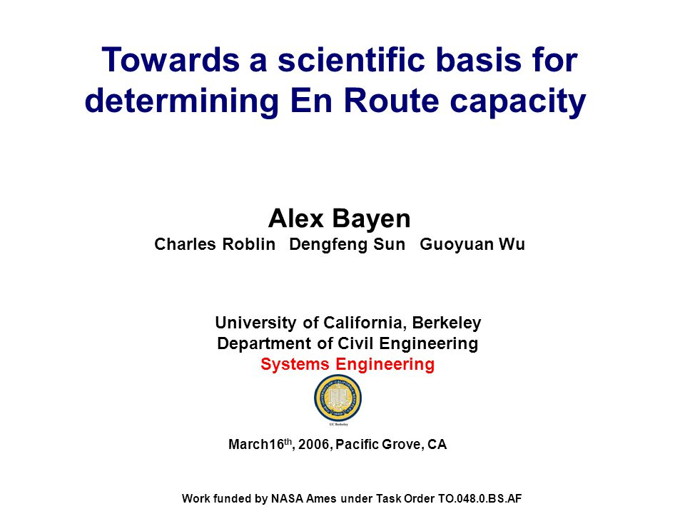 Towards a scientific basis for determining En Route capacity Alex Bayen Charles Roblin Dengfeng Sun Guoyuan Wu University of California, Berkeley Department of Civil Engineering Systems Engineering March16 th, 2006, Pacific Grove, CA Work funded by NASA Ames under Task Order TO.048.0.BS.AF