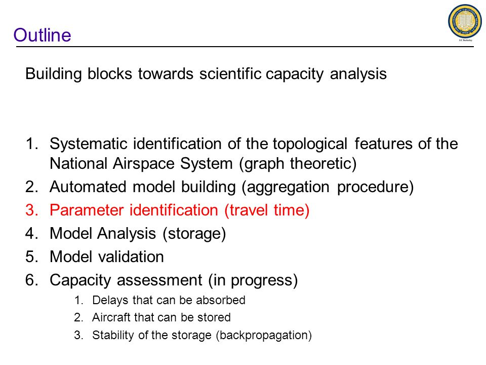 Outline Building blocks towards scientific capacity analysis 1.Systematic identification of the topological features of the National Airspace System (graph theoretic) 2.Automated model building (aggregation procedure) 3.Parameter identification (travel time) 4.Model Analysis (storage) 5.Model validation 6.Capacity assessment (in progress) 1.Delays that can be absorbed 2.Aircraft that can be stored 3.Stability of the storage (backpropagation)