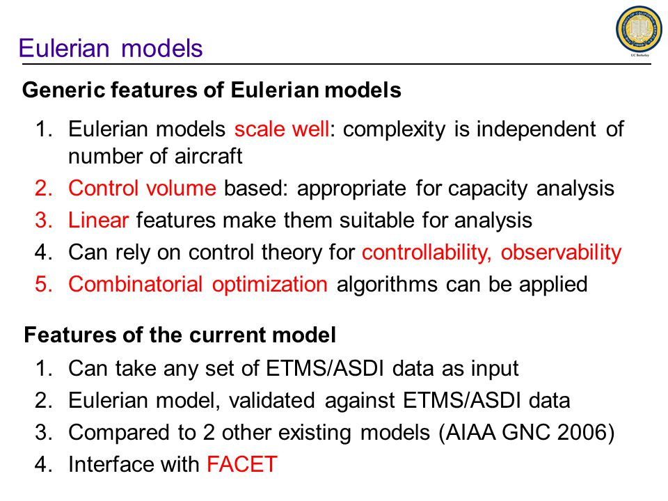 Eulerian models 1.Eulerian models scale well: complexity is independent of number of aircraft 2.Control volume based: appropriate for capacity analysis 3.Linear features make them suitable for analysis 4.Can rely on control theory for controllability, observability 5.Combinatorial optimization algorithms can be applied Generic features of Eulerian models Features of the current model 1.Can take any set of ETMS/ASDI data as input 2.Eulerian model, validated against ETMS/ASDI data 3.Compared to 2 other existing models (AIAA GNC 2006) 4.Interface with FACET