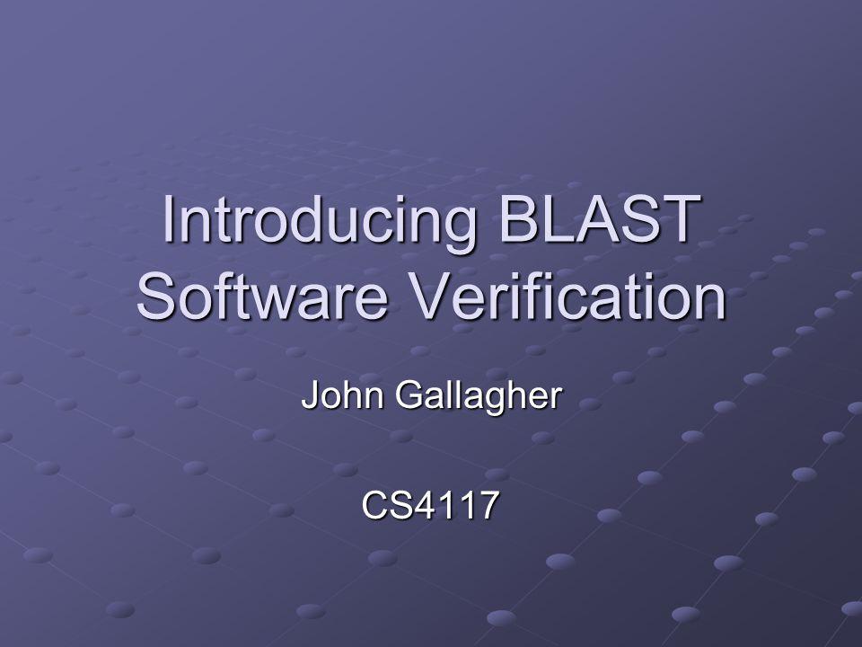 Introducing BLAST Software Verification John Gallagher CS4117