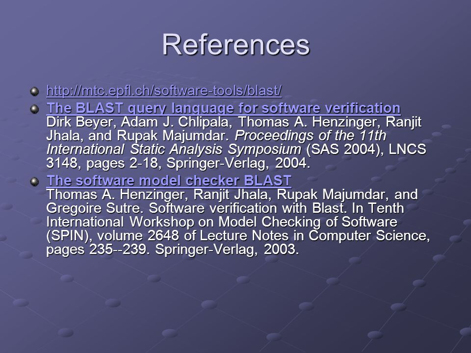 References http://mtc.epfl.ch/software-tools/blast/ The BLAST query language for software verification The BLAST query language for software verification Dirk Beyer, Adam J.