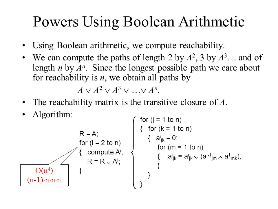 Powers Using Boolean Arithmetic Using Boolean arithmetic, we compute reachability. We can compute the paths of length 2 by A 2, 3 by A 3 … and of leng