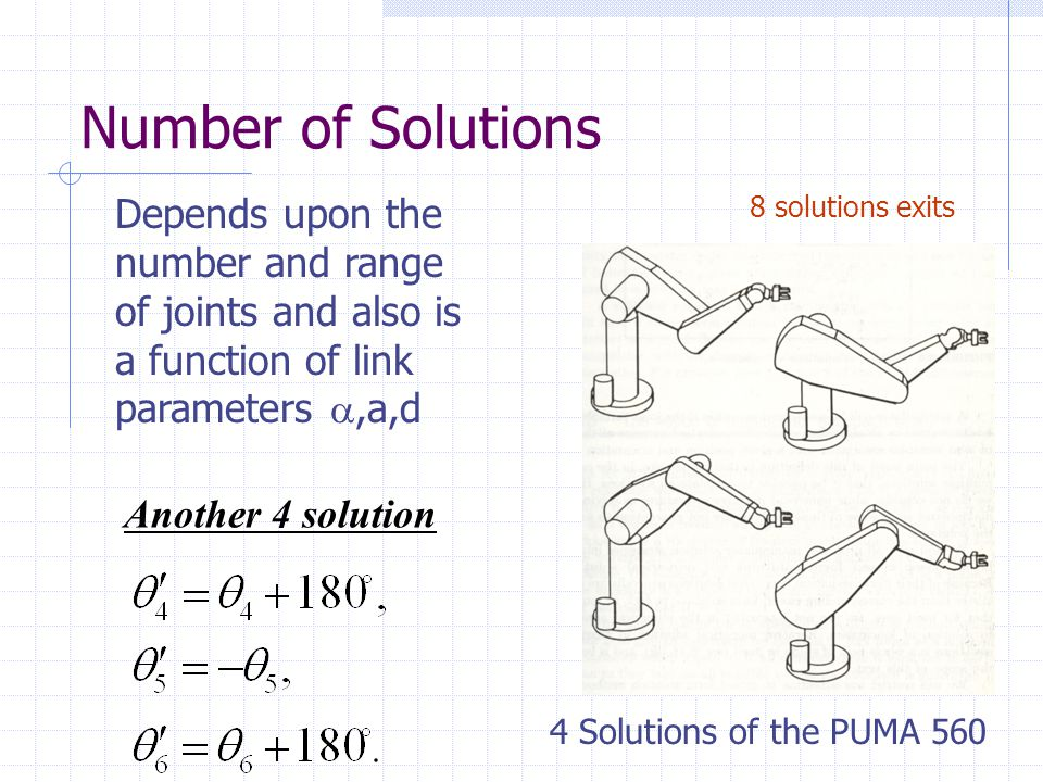 Number of Solutions Another 4 solution 4 Solutions of the PUMA 560 Depends upon the number and range of joints and also is a function of link parameters ,a,d 8 solutions exits