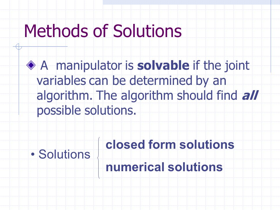 Methods of Solutions A manipulator is solvable if the joint variables can be determined by an algorithm.