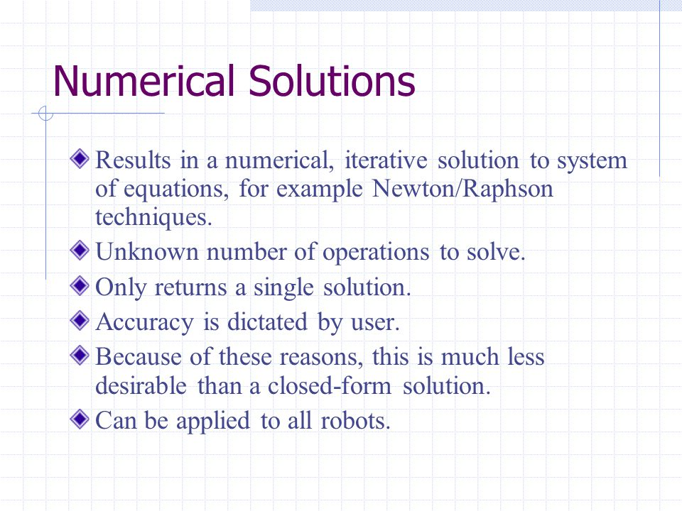 Numerical Solutions Results in a numerical, iterative solution to system of equations, for example Newton/Raphson techniques.
