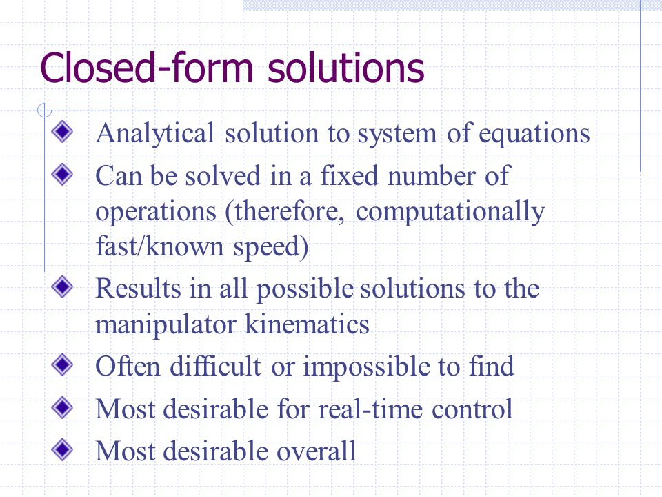 Closed-form solutions Analytical solution to system of equations Can be solved in a fixed number of operations (therefore, computationally fast/known speed) Results in all possible solutions to the manipulator kinematics Often difficult or impossible to find Most desirable for real-time control Most desirable overall