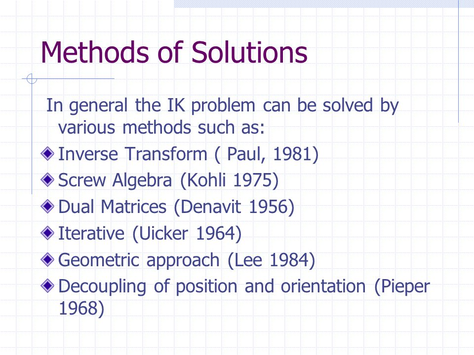 Methods of Solutions In general the IK problem can be solved by various methods such as: Inverse Transform ( Paul, 1981) Screw Algebra (Kohli 1975) Dual Matrices (Denavit 1956) Iterative (Uicker 1964) Geometric approach (Lee 1984) Decoupling of position and orientation (Pieper 1968)