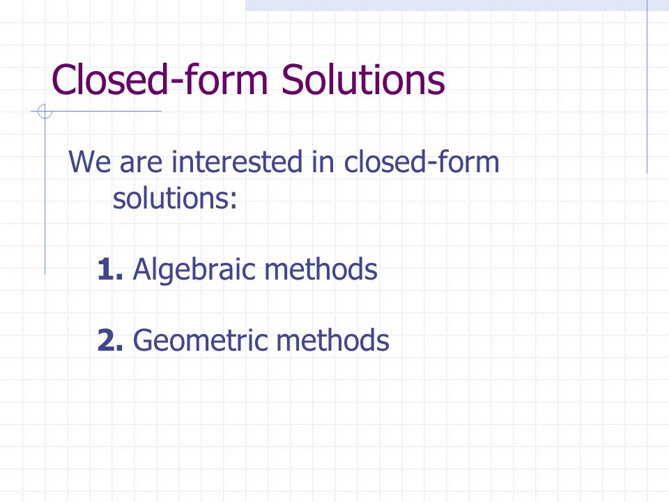 Closed-form Solutions We are interested in closed-form solutions: 1.