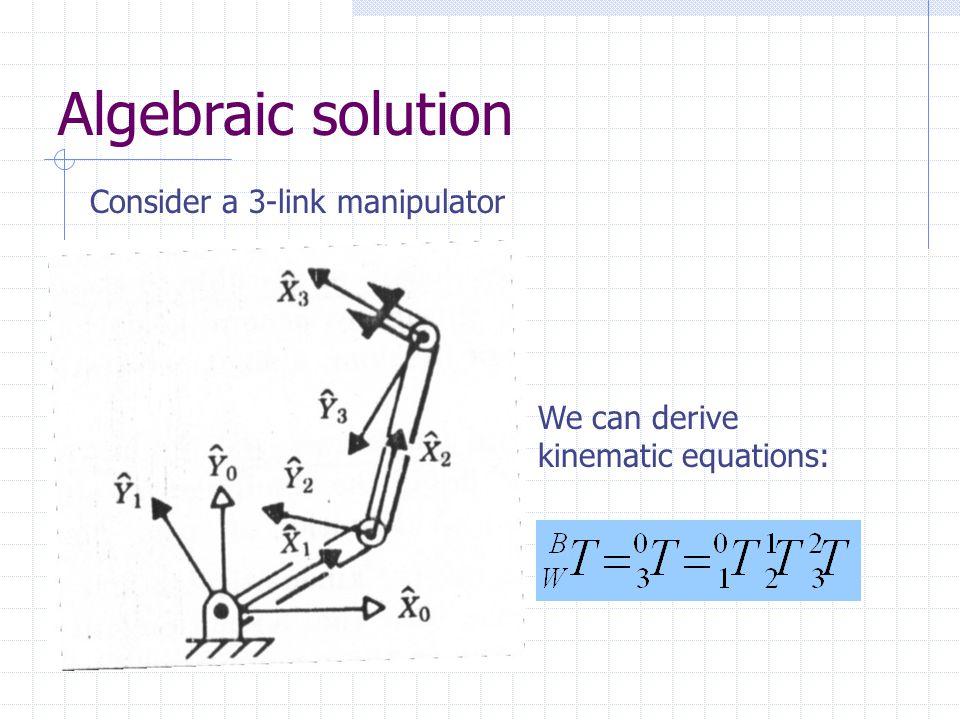 Algebraic solution Consider a 3-link manipulator We can derive kinematic equations: