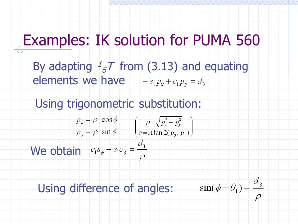 Examples: IK solution for PUMA 560 By adapting 1 6 T from (3.13) and equating elements we have Using trigonometric substitution: We obtain Using difference of angles: