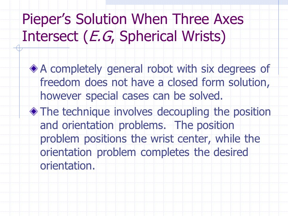Pieper's Solution When Three Axes Intersect (E.G, Spherical Wrists) A completely general robot with six degrees of freedom does not have a closed form solution, however special cases can be solved.