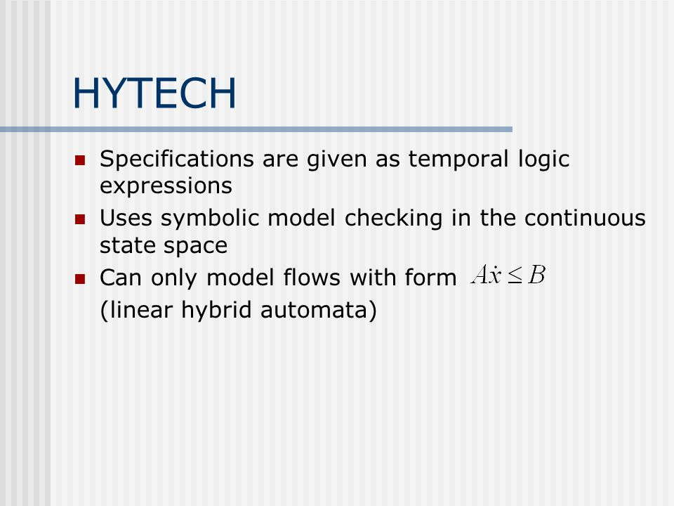 HYTECH Specifications are given as temporal logic expressions Uses symbolic model checking in the continuous state space Can only model flows with for