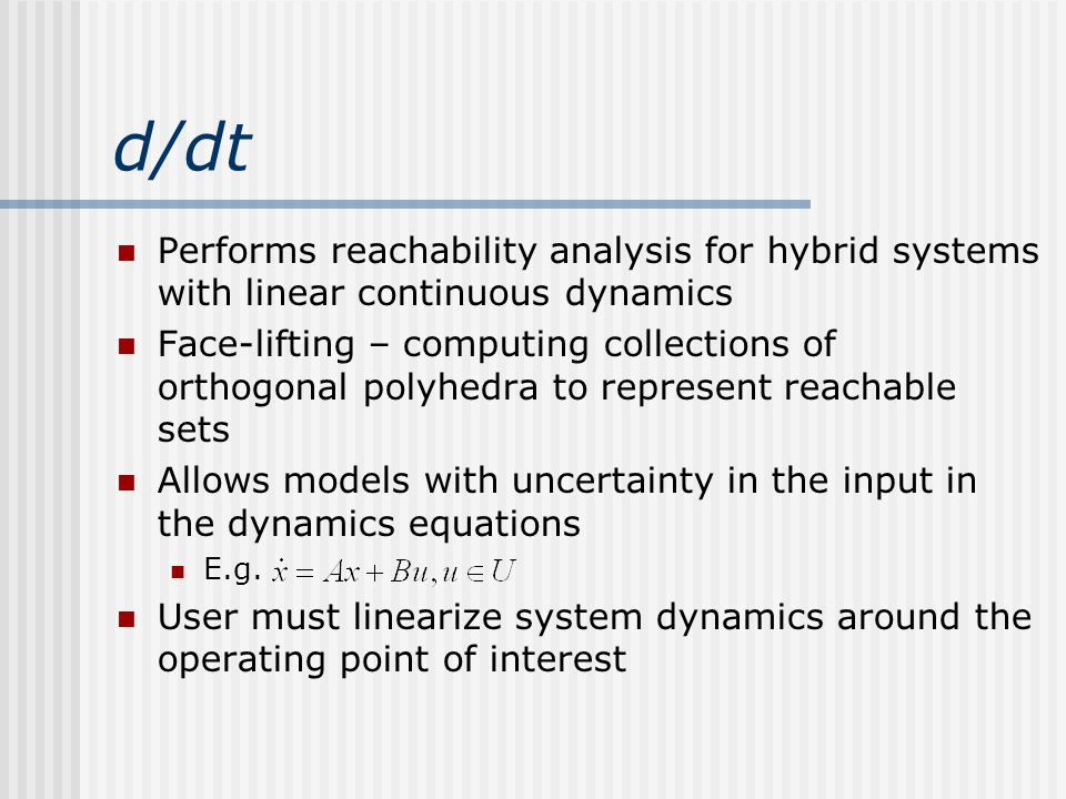 d/dt Performs reachability analysis for hybrid systems with linear continuous dynamics Face-lifting – computing collections of orthogonal polyhedra to