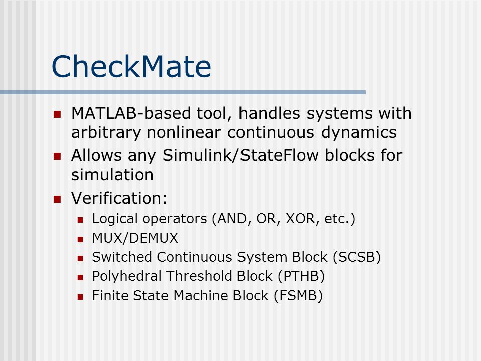 CheckMate MATLAB-based tool, handles systems with arbitrary nonlinear continuous dynamics Allows any Simulink/StateFlow blocks for simulation Verification: Logical operators (AND, OR, XOR, etc.) MUX/DEMUX Switched Continuous System Block (SCSB) Polyhedral Threshold Block (PTHB) Finite State Machine Block (FSMB)