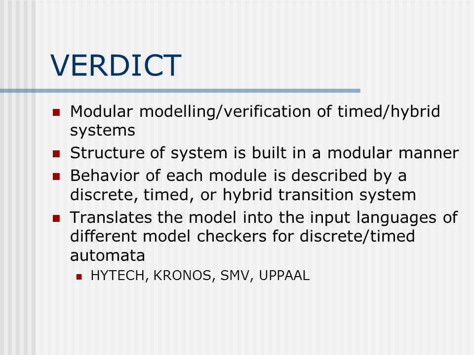 VERDICT Modular modelling/verification of timed/hybrid systems Structure of system is built in a modular manner Behavior of each module is described by a discrete, timed, or hybrid transition system Translates the model into the input languages of different model checkers for discrete/timed automata HYTECH, KRONOS, SMV, UPPAAL