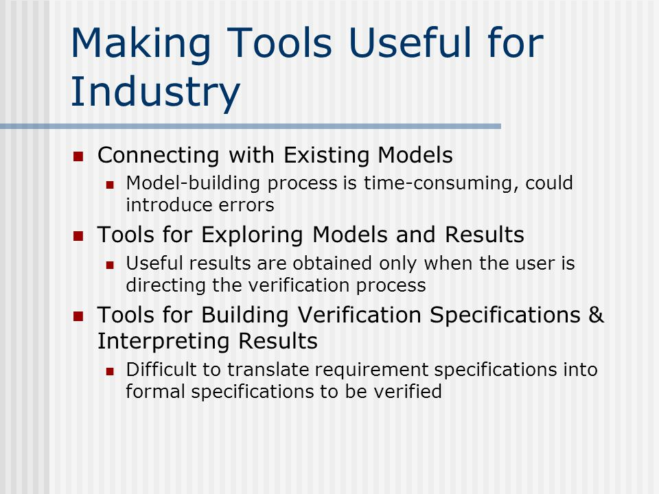 Making Tools Useful for Industry Connecting with Existing Models Model-building process is time-consuming, could introduce errors Tools for Exploring Models and Results Useful results are obtained only when the user is directing the verification process Tools for Building Verification Specifications & Interpreting Results Difficult to translate requirement specifications into formal specifications to be verified