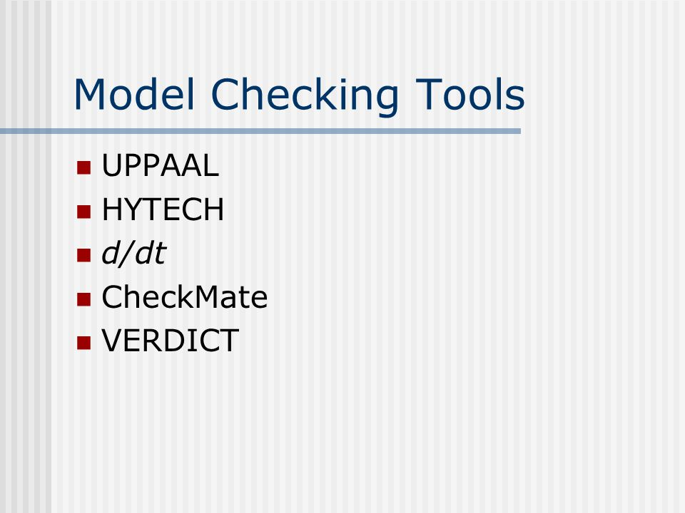 Model Checking Tools UPPAAL HYTECH d/dt CheckMate VERDICT