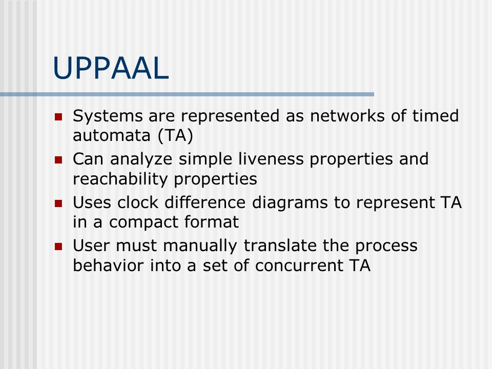 UPPAAL Systems are represented as networks of timed automata (TA) Can analyze simple liveness properties and reachability properties Uses clock differ