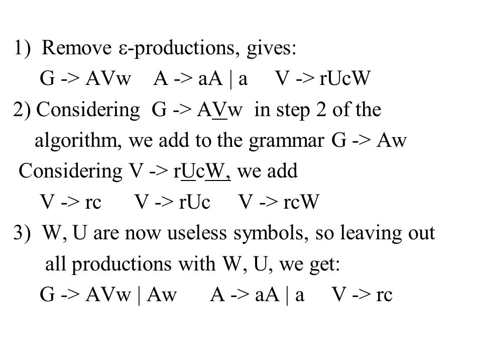 1) Remove  -productions, gives: G -> AVw A -> aA | a V -> rUcW 2) Considering G -> AVw in step 2 of the algorithm, we add to the grammar G -> Aw Considering V -> rUcW, we add V -> rc V -> rUc V -> rcW 3) W, U are now useless symbols, so leaving out all productions with W, U, we get: G -> AVw | Aw A -> aA | a V -> rc