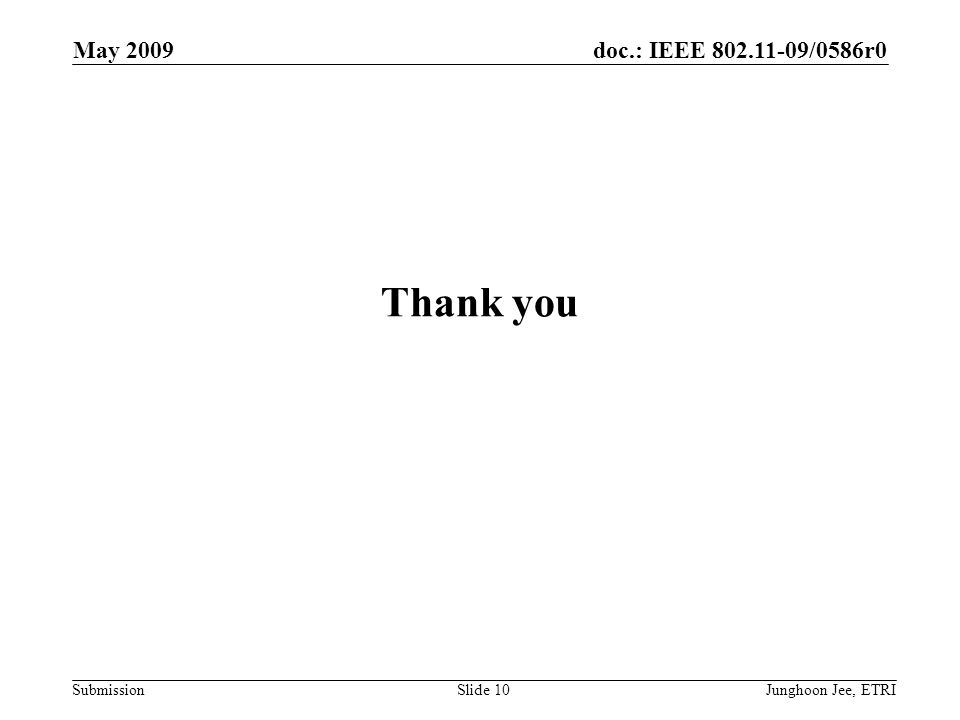 doc.: IEEE 802.11-09/0586r0 Submission May 2009 Junghoon Jee, ETRISlide 10 Thank you