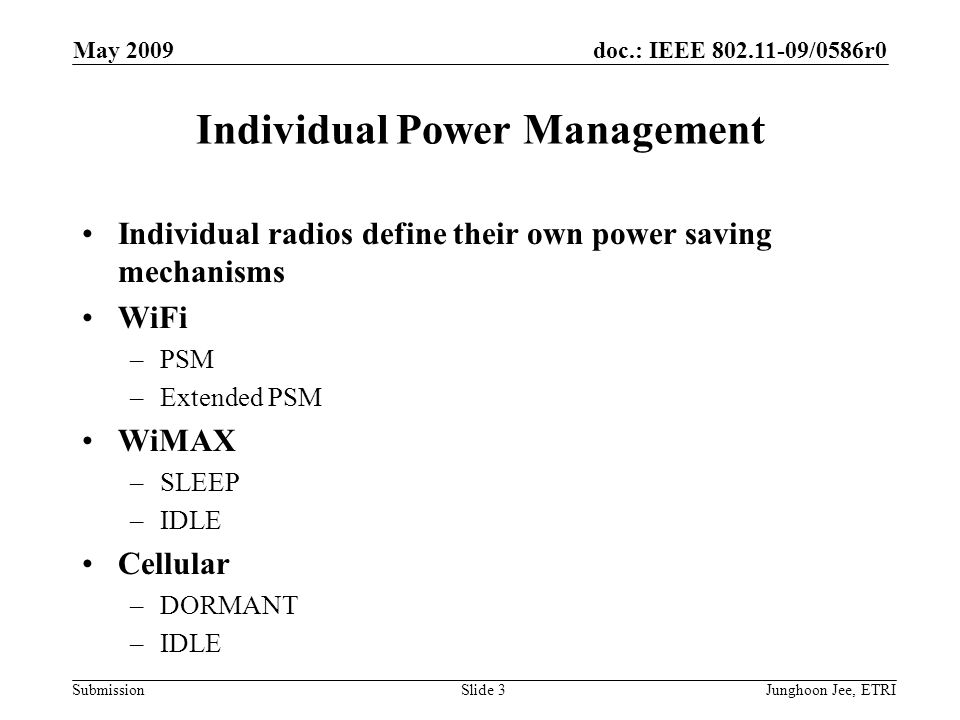 doc.: IEEE 802.11-09/0586r0 Submission May 2009 Junghoon Jee, ETRISlide 3 Individual Power Management Individual radios define their own power saving mechanisms WiFi –PSM –Extended PSM WiMAX –SLEEP –IDLE Cellular –DORMANT –IDLE